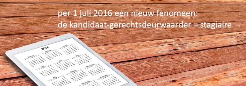 per 1 juli 2016 nieuw fenomeen de kandidaat-gerechtsdeurwaarder = stagiaire